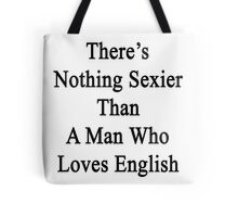 There's Nothing Sexier Than A Man Who Loves English  Tote Bag