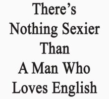 There's Nothing Sexier Than A Man Who Loves English  by supernova23