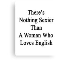 There's Nothing Sexier Than A Woman Who Loves English  Canvas Print
