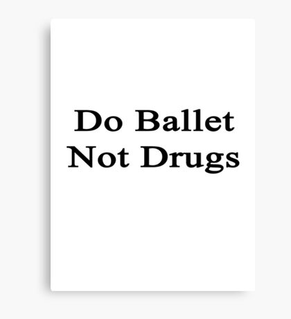 Do Ballet Not Drugs  Canvas Print