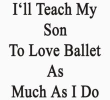 I'll Teach My Son To Love Ballet As Much As I Do  by supernova23