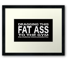 Dragging this fat ass to the gym Framed Print