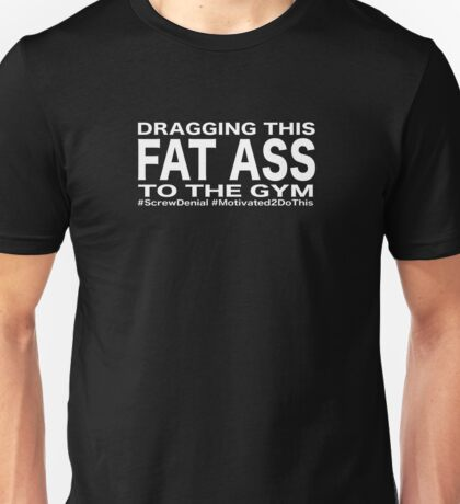 Dragging this fat ass to the gym Unisex T-Shirt