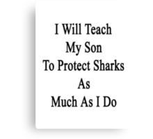 I Will Teach My Son To Protect Sharks As Much As I Do  Canvas Print