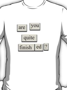 Are You Quite Finished? T-Shirt