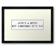 life's a bitch but sometimes it's you Framed Print