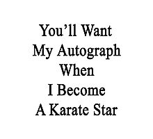 You'll Want My Autograph When I Become A Karate Star  Photographic Print