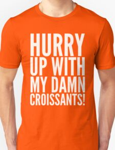 HURRY UP WITH MY DAMN CROISSANTS! T-Shirt