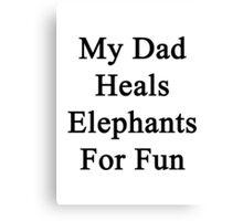 My Dad Heals Elephants For Fun  Canvas Print