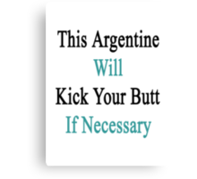 This Argentine Will Kick Your Butt If Necessary  Canvas Print