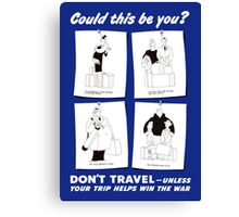 Don't Travel Unless It Helps Win The War -- WWII Canvas Print