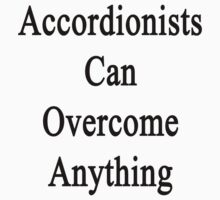 Accordionists Can Overcome Anything  by supernova23