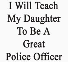 I Will Teach My Daughter To Be A Great Police Officer  by supernova23