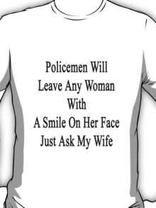 Policemen Will Leave Any Woman With A Smile On Her Face Just Ask My Wife T-Shirt