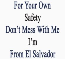 For Your Own Safety Don't Mess With Me I'm From El Salvador by supernova23