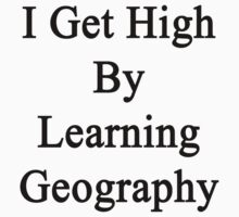 I Get High By Learning Geography by supernova23
