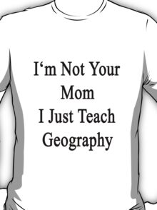 I'm Not Your Mom I Just Teach Geography T-Shirt