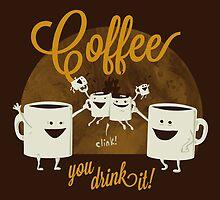 Coffee - You Drink It! by theawkwardyeti