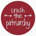 crush the patriarchy by Gabby  Ortman