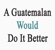 A Guatemalan Would Do It Better  by supernova23