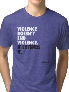 Violence doesn't end violence. It extends it Tri-blend T-Shirt