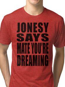 "Jonesy says ""Mate you're dreaming!"" Tri-blend T-Shirt"