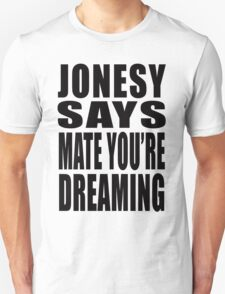 "Jonesy says ""Mate you're dreaming!"" T-Shirt"