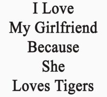 I Love My Girlfriend Because She Loves Tigers  by supernova23