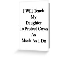 I Will Teach My Daughter To Protect Cows As Much As I Do Greeting Card