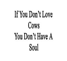 If You Don't Love Cows You Don't Have A Soul Photographic Print