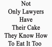 Not Only Lawyers Have Their Cake They Know How To Eat It Too by supernova23