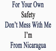 For Your Own Safety Don't Mess With Me I'm From Nicaragua  by supernova23