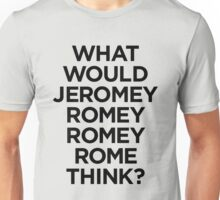 What would Jeromy Romey Romey Rome Think? Unisex T-Shirt