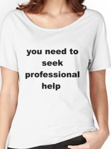 you need to seek professional help - dark Women's Relaxed Fit T-Shirt