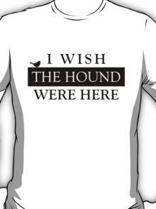 I wish the Hound were here... T-Shirt