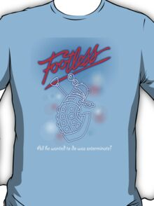Footless - All he wanted to do was exterminate! T-Shirt
