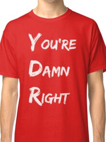 You're Damn Right Classic T-Shirt