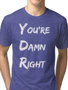 You're Damn Right Tri-blend T-Shirt