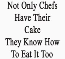 Not Only Chefs Have Their Cake They Know How To Eat It Too by supernova23