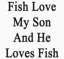 Fish Love My Son And He Loves Fish by supernova23