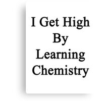 I Get High By Learning Chemistry  Canvas Print