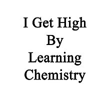 I Get High By Learning Chemistry  Photographic Print