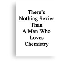 There's Nothing Sexier Than A Man Who Loves Chemistry  Canvas Print