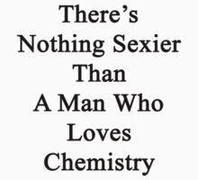 There's Nothing Sexier Than A Man Who Loves Chemistry  by supernova23
