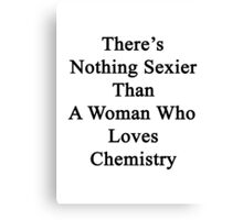 There's Nothing Sexier Than A Woman Who Loves Chemistry  Canvas Print