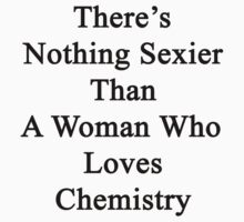 There's Nothing Sexier Than A Woman Who Loves Chemistry  by supernova23