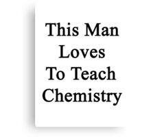 This Man Loves To Teach Chemistry Canvas Print