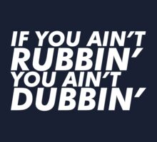 If You Ain't Rubbin' You Ain't Dubbin by Yohann Paranavitana
