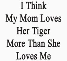 I Think My Mom Loves Her Tiger More Than She Loves Me  by supernova23