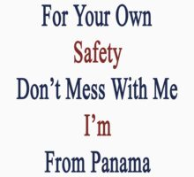 For Your Own Safety Don't Mess With Me I'm From Panama  by supernova23